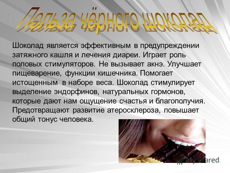 Шоколад является эффективным в предупреждении затяжного кашля и лечения диареи. Играет роль половых стимуляторов. Не вызывает акне. Улучшает пищеварение, функции кишечника. Помогает истощенным в наборе веса. Шоколад стимулирует выделение эндорфинов,