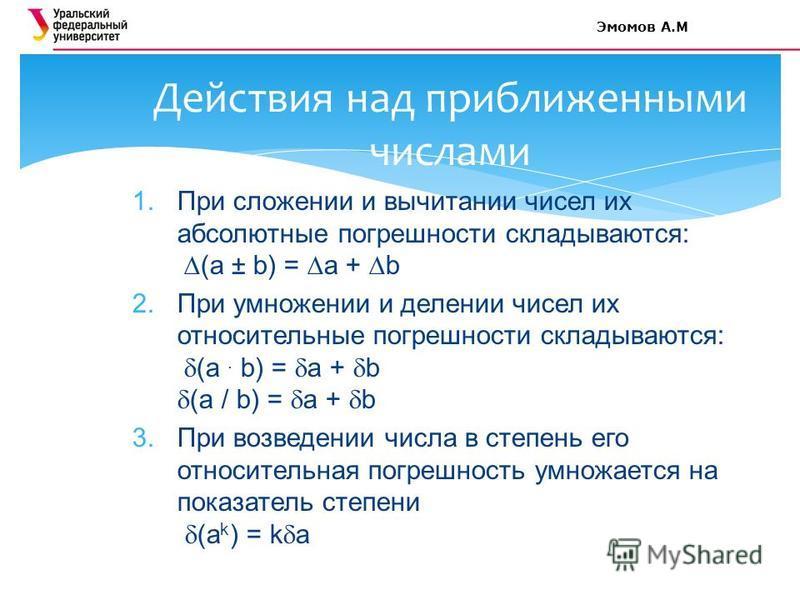 1. При сложении и вычитании чисел их абсолютные погрешности складываются: (a ± b) = a + b 2. При умножении и делении чисел их относительные погрешности складываются: (a. b) = a + b (a / b) = a + b 3. При возведении числа в степень его относительная п