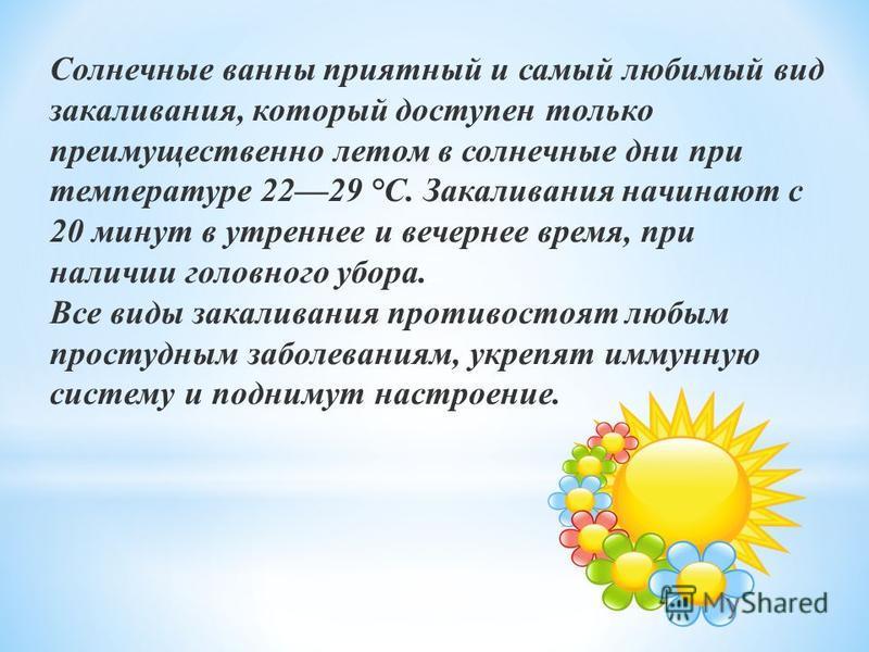 Солнечные ванны приятный и самый любимый вид закаливания, который доступен только преимущественно летом в солнечные дни при температуре 2229 °С. Закаливания начинают с 20 минут в утреннее и вечернее время, при наличии головного убора. Все виды закали