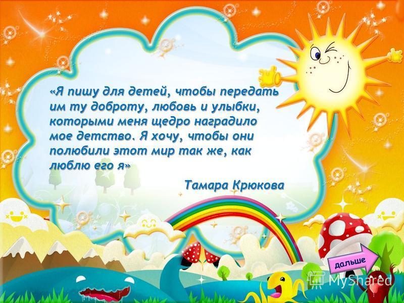 «Я пишу для детей, чтобы передать им ту доброту, любовь и улыбки, которыми меня щедро наградило мое детство. Я хочу, чтобы они полюбили этот мир так же, как люблю его я» Тамара Крюкова дальше