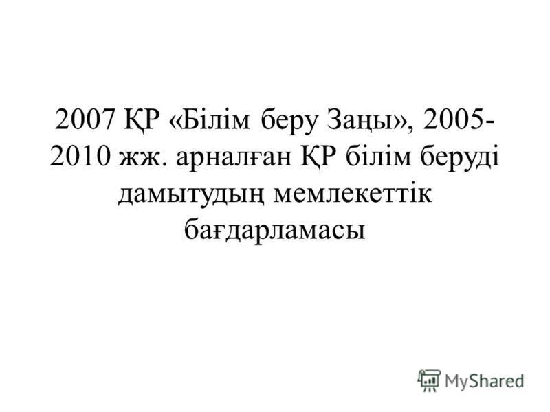 2007 ҚР «Білім беру Заңы», 2005- 2010 жж. арналған ҚР білім беруді дамытудың мемлекеттік бағдарламасы