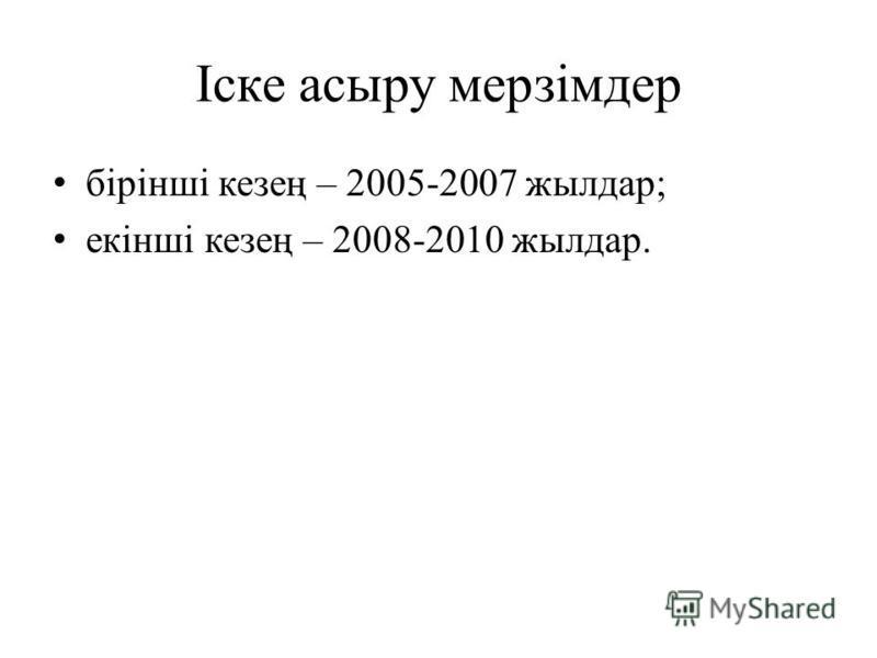 Іске асыру мерзімдер бірінші кезең – 2005-2007 жылдар; екінші кезең – 2008-2010 жылдар.