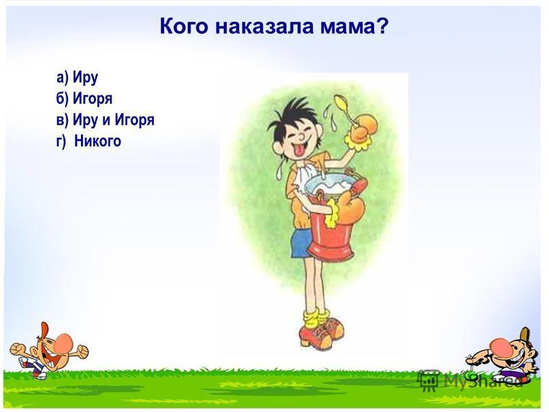 Кого наказала мама? а) Иру б) Игоря в) Иру и Игоря г) Никого