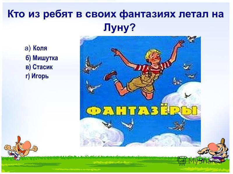 Кто из ребят в своих фантазиях летал на Луну? а) Коля б) Мишутка в) Стасик г) Игорь