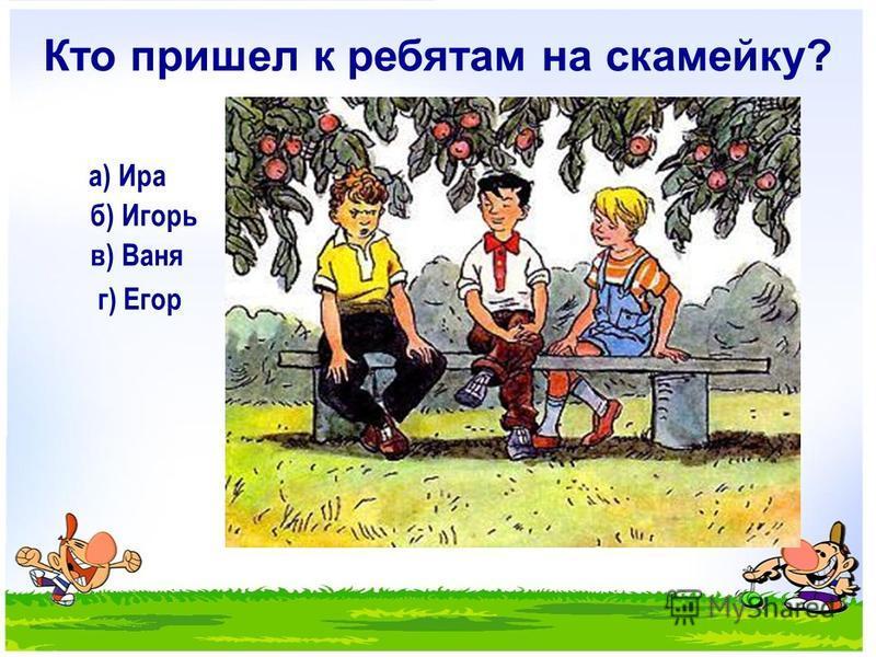 Кто пришел к ребятам на скамейку? а) Ира б) Игорь в) Ваня г) Егор