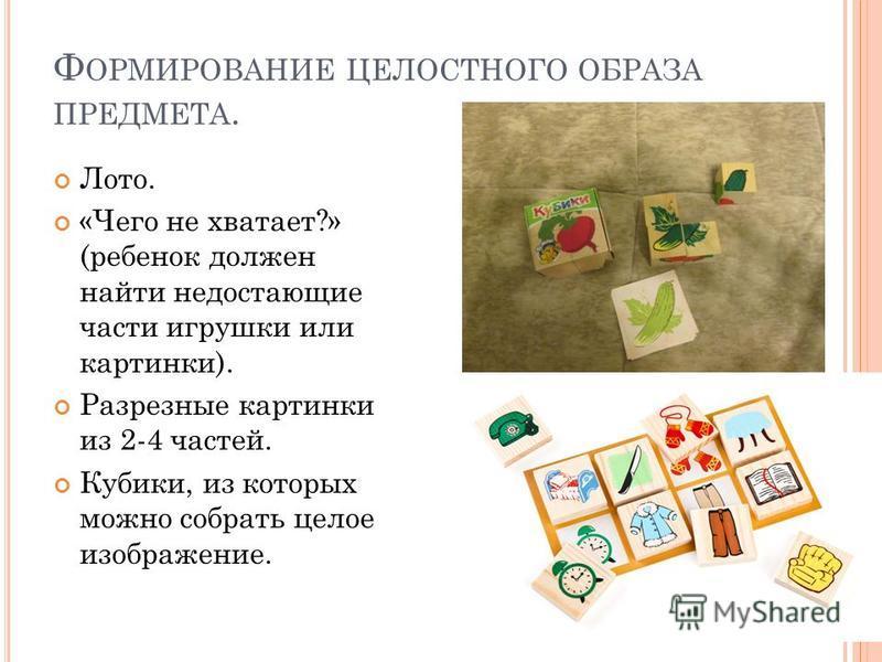 Ф ОРМИРОВАНИЕ ЦЕЛОСТНОГО ОБРАЗА ПРЕДМЕТА. Лото. «Чего не хватает?» (ребенок должен найти недостающие части игрушки или картинки). Разрезные картинки из 2-4 частей. Кубики, из которых можно собрать целое изображение.