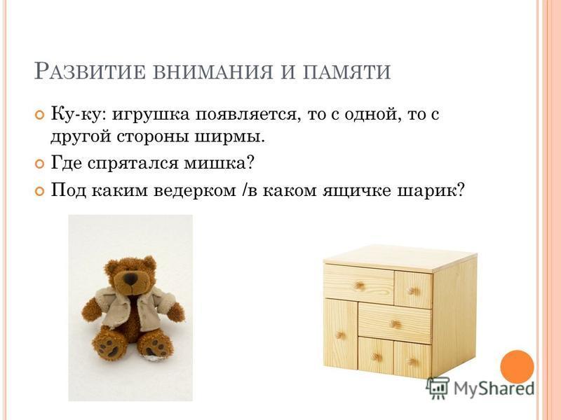 Р АЗВИТИЕ ВНИМАНИЯ И ПАМЯТИ Ку-ку: игрушка появляется, то с одной, то с другой стороны ширмы. Где спрятался мишка? Под каким ведерком /в каком ящичке шарик?