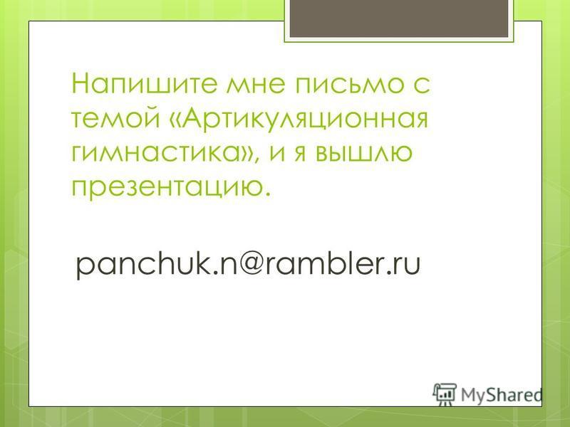 Напишите мне письмо с темой «Артикуляционная гимнастика», и я вышлю презентацию. panchuk.n@rambler.ru
