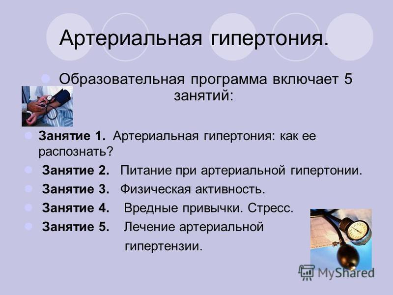 Артериальная гипертония. Образовательная программа включает 5 занятий: Занятие 1. Артериальная гипертония: как ее распознать? Занятие 2. Питание при артериальной гипертонии. Занятие 3. Физическая активность. Занятие 4. Вредные привычки. Стресс. Занят