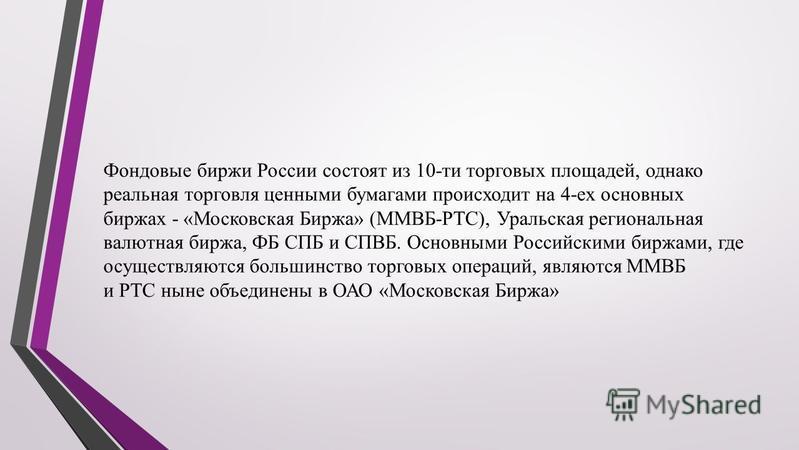 Фондовые биржи России состоят из 10-ти торговых площадей, однако реальная торговля ценными бумагами происходит на 4-ех основных биржах - «Московская Биржа» (ММВБ-РТС), Уральская региональная валютная биржа, ФБ СПБ и СПВБ. Основными Российскими биржам