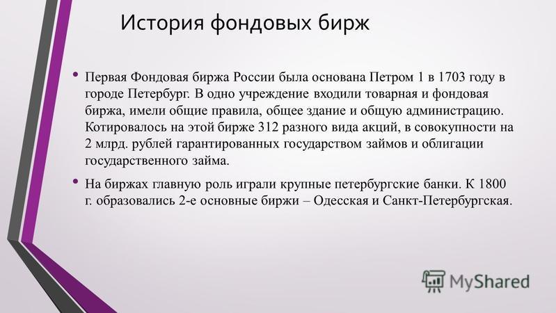 История фондовых бирж Первая Фондовая биржа России была основана Петром 1 в 1703 году в городе Петербург. В одно учреждение входили товарная и фондовая биржа, имели общие правила, общее здание и общую администрацию. Котировалось на этой бирже 312 раз