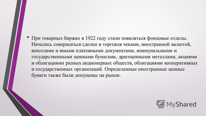 При товарных биржах в 1922 году стали появляться фондовые отделы. Начались совершаться сделки и торговля чеками, иностранной валютой, векселями и иными платежными документами, коммунальными и государственными ценными бумагами, драгоценными металлами,