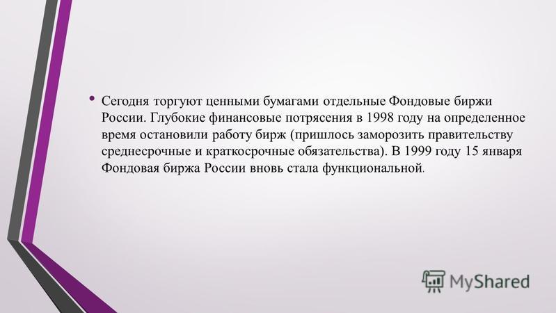 Сегодня торгуют ценными бумагами отдельные Фондовые биржи России. Глубокие финансовые потрясения в 1998 году на определенное время остановили работу бирж (пришлось заморозить правительству среднесрочные и краткосрочные обязательства). В 1999 году 15