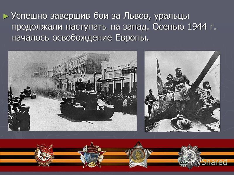 Успешно завершив бои за Львов, уральцы продолжали наступать на запад. Осенью 1944 г. началось освобождение Европы. Успешно завершив бои за Львов, уральцы продолжали наступать на запад. Осенью 1944 г. началось освобождение Европы.