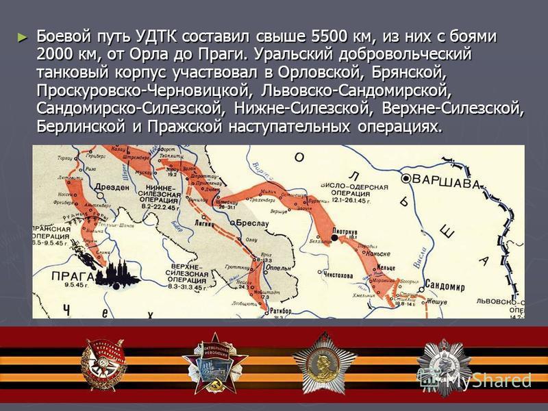 Боевой путь УДТК составил свыше 5500 км, из них с боями 2000 км, от Орла до Праги. Уральский добровольческий танковый корпус участвовал в Орловской, Брянской, Проскуровско-Черновицкой, Львовско-Сандомирской, Сандомирско-Силезской, Нижне-Силезской, Ве