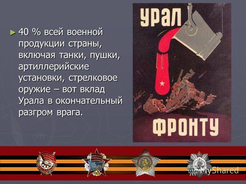 40 % всей военной продукции страны, включая танки, пушки, артиллерийские установки, стрелковое оружие – вот вклад Урала в окончательный разгром врага. 40 % всей военной продукции страны, включая танки, пушки, артиллерийские установки, стрелковое оруж