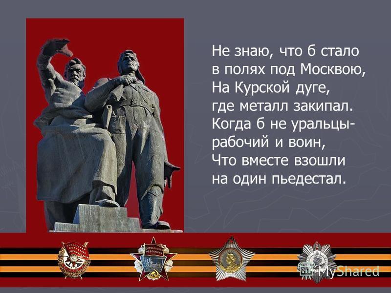 Не знаю, что б стало в полях под Москвою, На Курской дуге, где металл закипал. Когда б не уральцы- рабочий и воин, Что вместе взошли на один пьедестал.