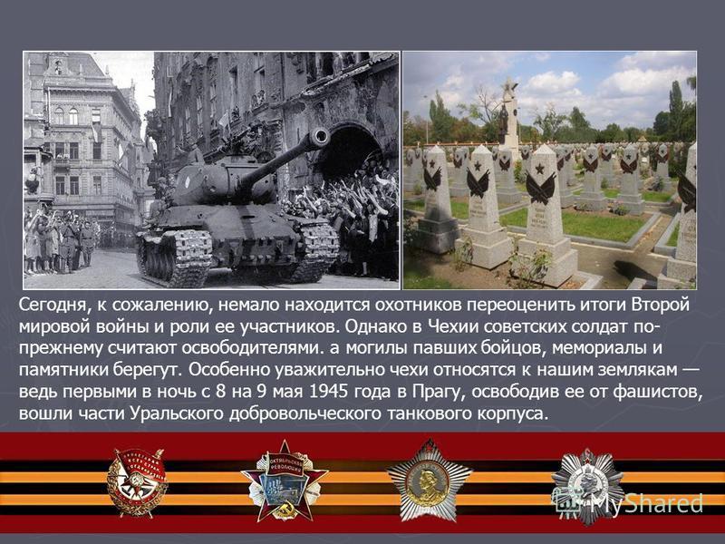 Сегодня, к сожалению, немало находится охотников переоценить итоги Второй мировой войны и роли ее участников. Однако в Чехии советских солдат по- прежнему считают освободителями. а могилы павших бойцов, мемориалы и памятники берегут. Особенно уважите