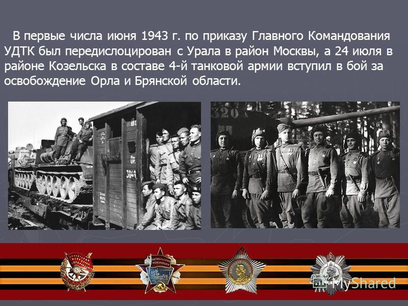 В первые числа июня 1943 г. по приказу Главного Командования УДТК был передислоцирован с Урала в район Москвы, а 24 июля в районе Козельска в составе 4-й танковой армии вступил в бой за освобождение Орла и Брянской области.