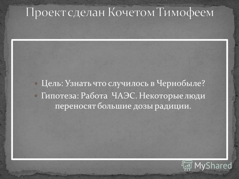Цель: Узнать что случилось в Чернобыле? Гипотеза: Работа ЧАЭС. Некоторые люди переносят большие дозы радиации.