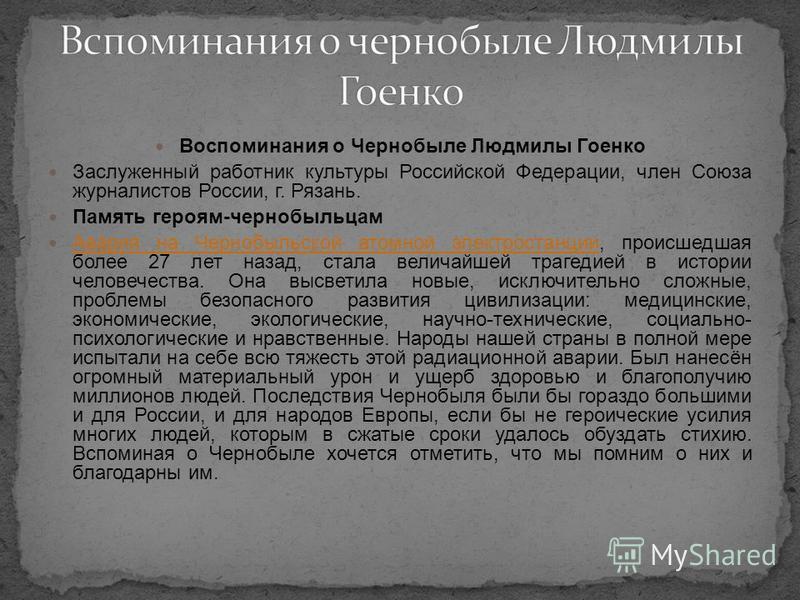 Воспоминания о Чернобыле Людмилы Гоенко Заслуженный работник культуры Российской Федерации, член Союза журналистов России, г. Рязань. Память героям-чернобыльцам Авария на Чернобыльской атомной электростанции, происшедшая более 27 лет назад, стала вел