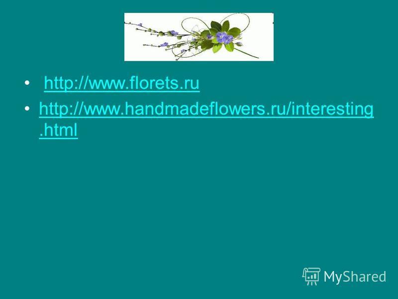 http://www.florets.ru http://www.handmadeflowers.ru/interesting.htmlhttp://www.handmadeflowers.ru/interesting.html