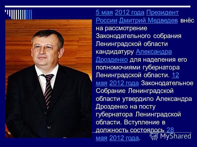 5 мая 5 мая 2012 года Президент России Дмитрий Медведев внёс на рассмотрение Законодательного собрания Ленинградской области кандидатуру Александра Дрозденко для наделения его полномочиями губернатора Ленинградской области. 12 мая 2012 года Законодат
