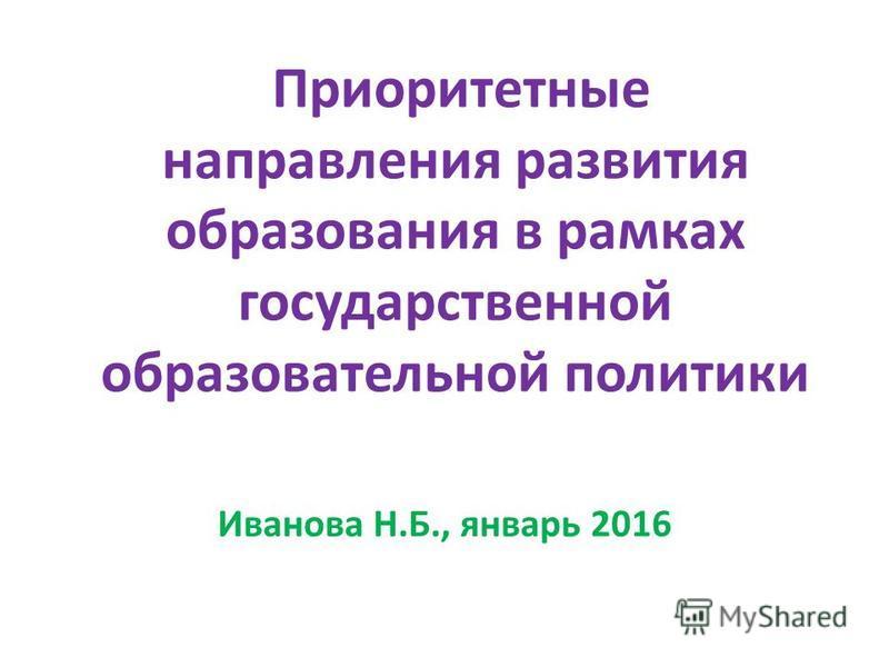 Приоритетные направления развития образования в рамках государственной образовательной политики Иванова Н.Б., январь 2016