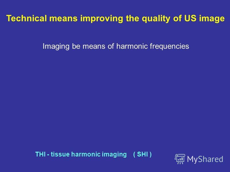 Technical means improving the quality of US image Imaging be means of harmonic frequencies THI - tissue harmonic imaging ( SHI )