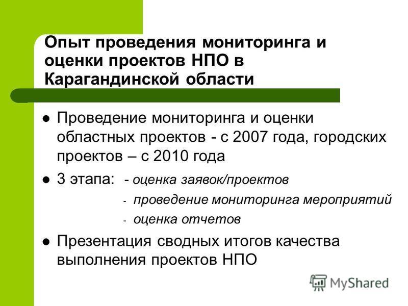Опыт проведения мониторинга и оценки проектов НПО в Карагандинской области Проведение мониторинга и оценки областных проектов - с 2007 года, городских проектов – с 2010 года 3 этапа: - оценка заявок/проектов - проведение мониторинга мероприятий - оце