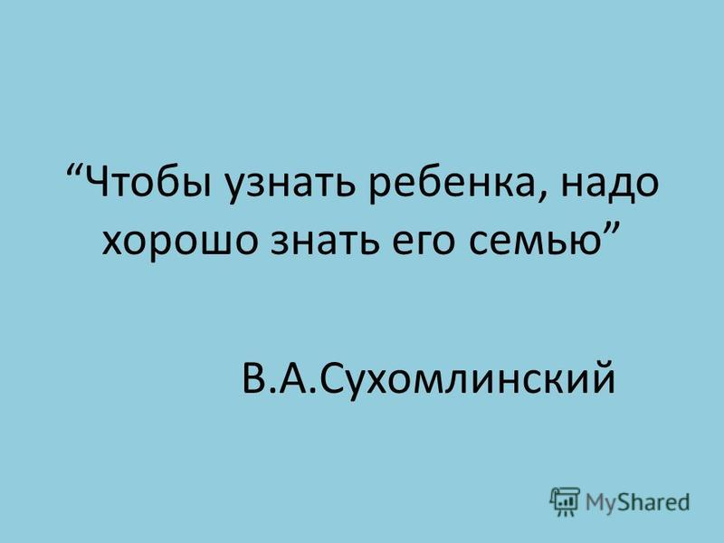 Чтобы узнать ребенка, надо хорошо знать его семью В.А.Сухомлинский