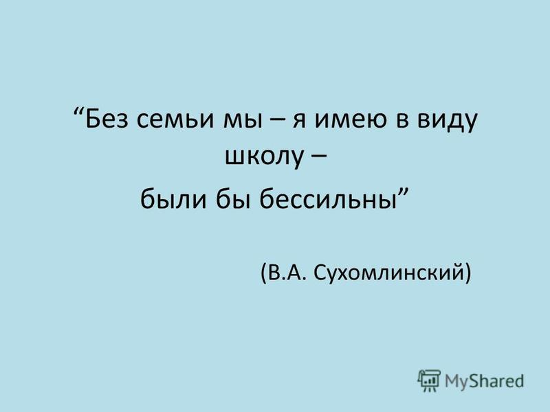 Без семьи мы – я имею в виду школу – были бы бессильны (В.А. Сухомлинский)