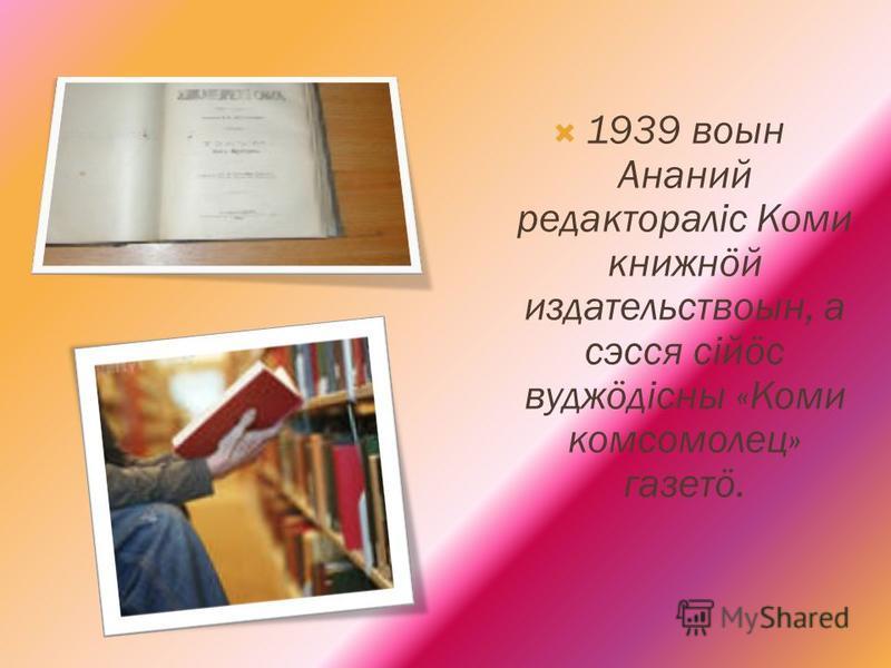 1939 воин Ананий редактораліс Коми книжнöй издательствоин, а сэсся сійöс вудэöдісны «Коми комсомолец» газетö.