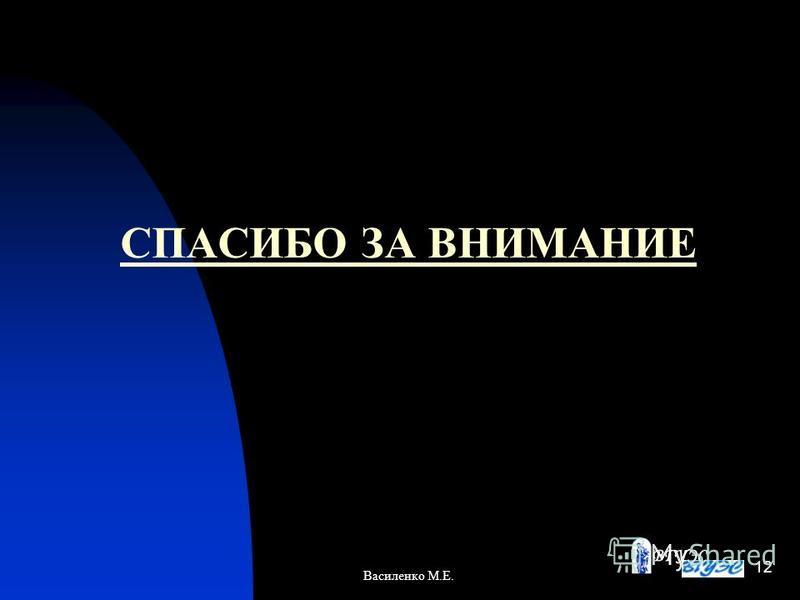 СПАСИБО ЗА ВНИМАНИЕ Василенко М.Е. 12