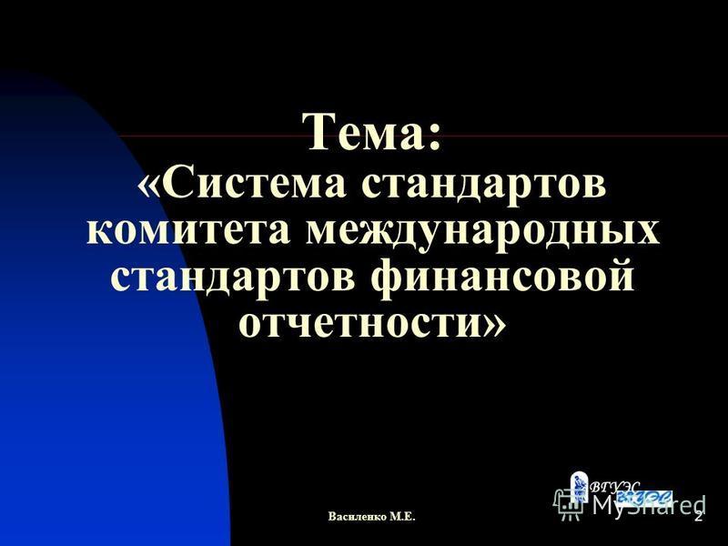 2 Тема: «Система стандартов комитета международных стандартов финансовой отчетности» Василенко М.Е.