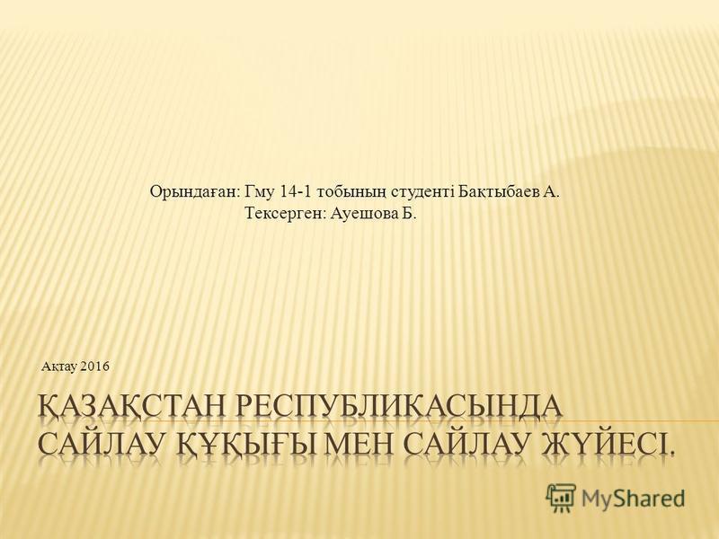 Орындаған: Гму 14-1 тобының студенті Бақтыбаев А. Тексерген: Ауешова Б. Ақтау 2016