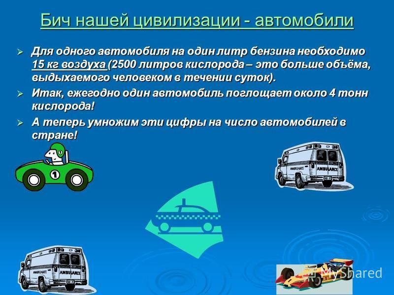 Бич нашей цивилизации - автомобили Бич нашей цивилизации - автомобили Для одного автомобиля на один литр бензина необходимо 15 кг воздуха (2500 литров кислорода – это больше объёма, выдыхаемого человеком в течении суток). Для одного автомобиля на оди