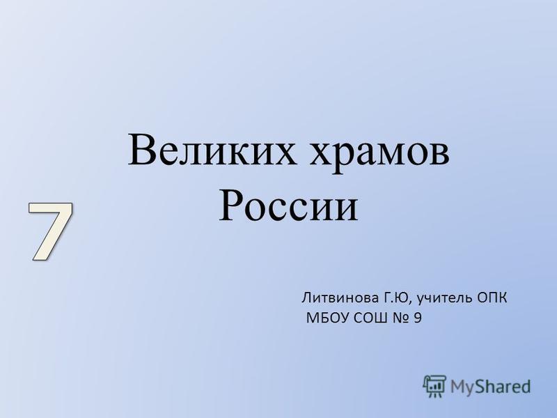 Великих храмов России Литвинова Г.Ю, учитель ОПК МБОУ СОШ 9