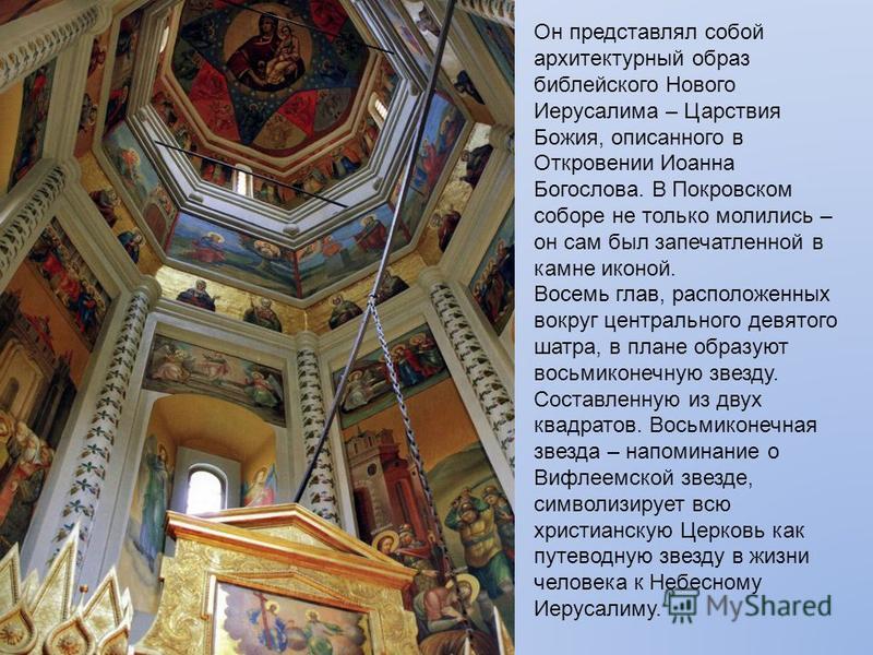 Он представлял собой архитектурный образ библейского Нового Иерусалима – Царствия Божия, описанного в Откровении Иоанна Богослова. В Покровском соборе не только молились – он сам был запечатленной в камне иконой. Восемь глав, расположенных вокруг цен