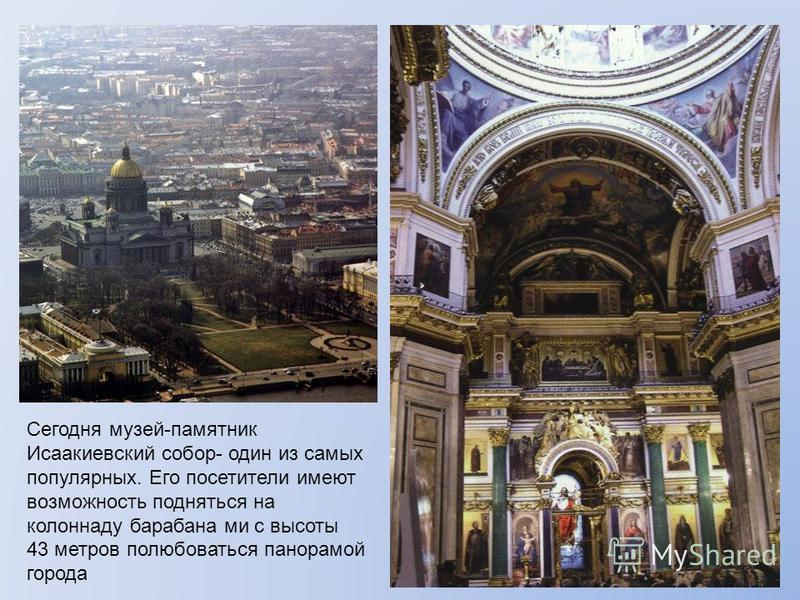 Сегодня музей-памятник Исаакиевский собор- один из самых популярных. Его посетители имеют возможность подняться на колоннаду барабана ми с высоты 43 метров полюбоваться панорамой города