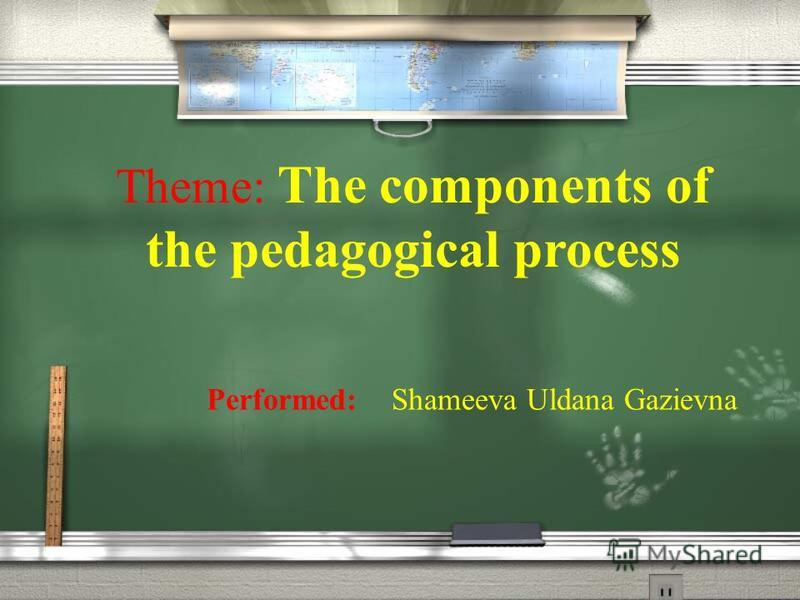 Theme: The components of the pedagogical process Performed: Shameeva Uldana Gazievna