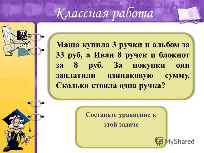 Составьте уравнение к этой задаче Маша купила 3 ручки и альбом за 33 руб, а Иван 8 ручек и блокнот за 8 руб. За покупки они заплатили одинаковую сумму. Сколько стоила одна ручка?