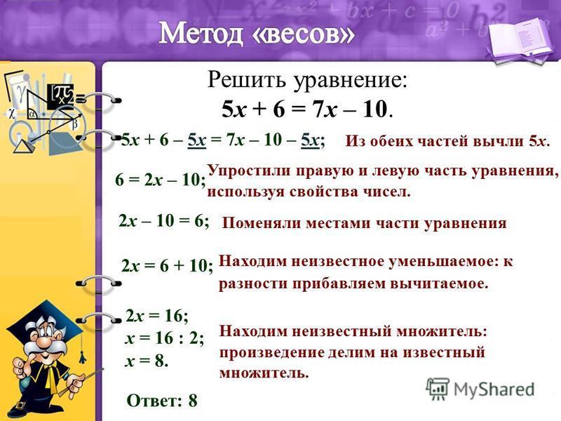 Решить уравнение: 5x + 6 = 7x – 10. 5x + 6 – 5x = 7x – 10 – 5x; 6 = 2x – 10; 2x – 10 = 6; 2x = 6 + 10; 2x = 16; x = 16 : 2; x = 8. Ответ: 8 Из обеих частей вычли 5x. Упростили правую и левую часть уравнения, используя свойства чисел. Поменяли местами