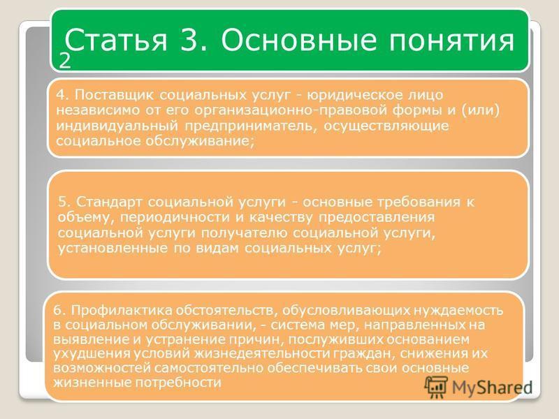 Статья 3. Основные понятия 4 4. Поставщик социальных услуг - юридическое лицо независимо от его организационно-правовой формы и (или) индивидуальный предприниматель, осуществляющие социальное обслуживание; 5. Стандарт социальной услуги - основные тре