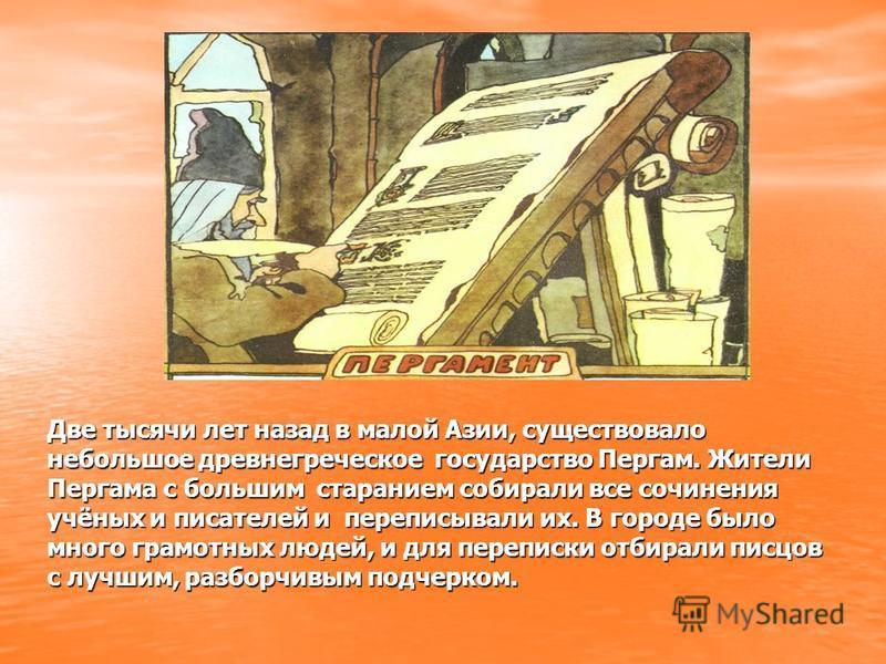 Две тысячи лет назад в малой Азии, существовало небольшое древнегреческое государство Пергам. Жители Пергама с большим старанием собирали все сочинения учёных и писателей и переписывали их. В городе было много грамотных людей, и для переписки отбирал
