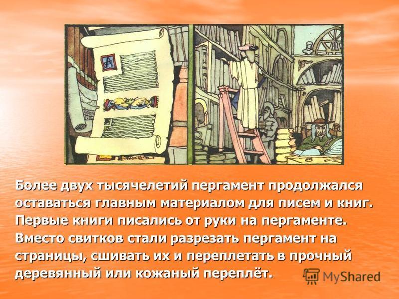 Более двух тысячелетий пергамент продолжался оставаться главным материалом для писем и книг. Первые книги писались от руки на пергаменте. Вместо свитков стали разрезать пергамент на страницы, сшивать их и переплетать в прочный деревянный или кожаный