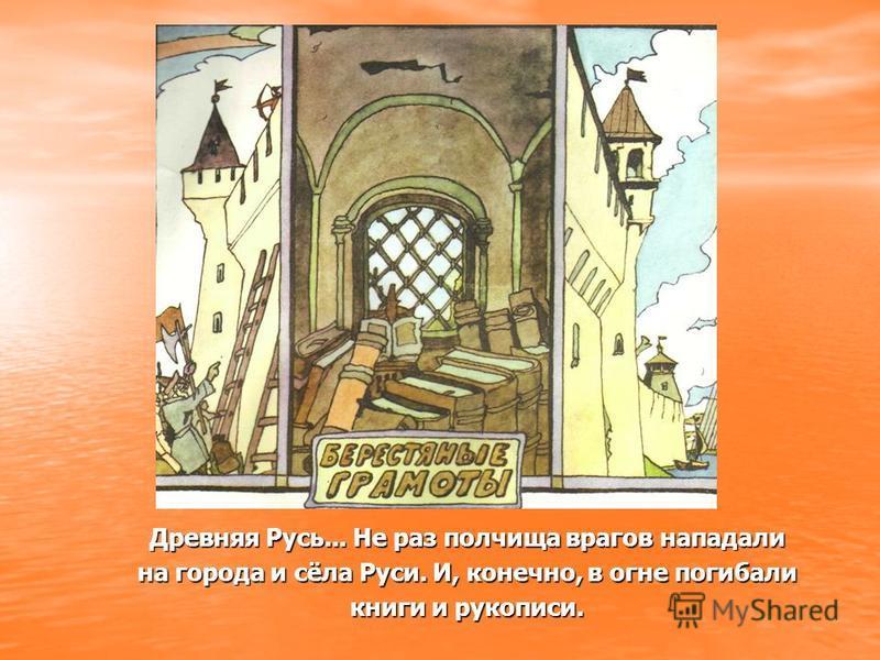 Древняя Русь... Не раз полчища врагов нападали на города и сёла Руси. И, конечно, в огне погибали книги и рукописи.