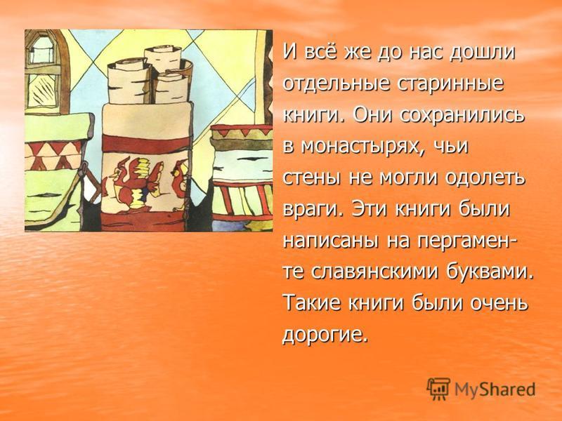 И всё же до нас дошли отдельные старинные книги. Они сохранились в монастырях, чьи стены не могли одолеть враги. Эти книги были написаны на пергамен- те славянскими буквами. Такие книги были очень дорогие.