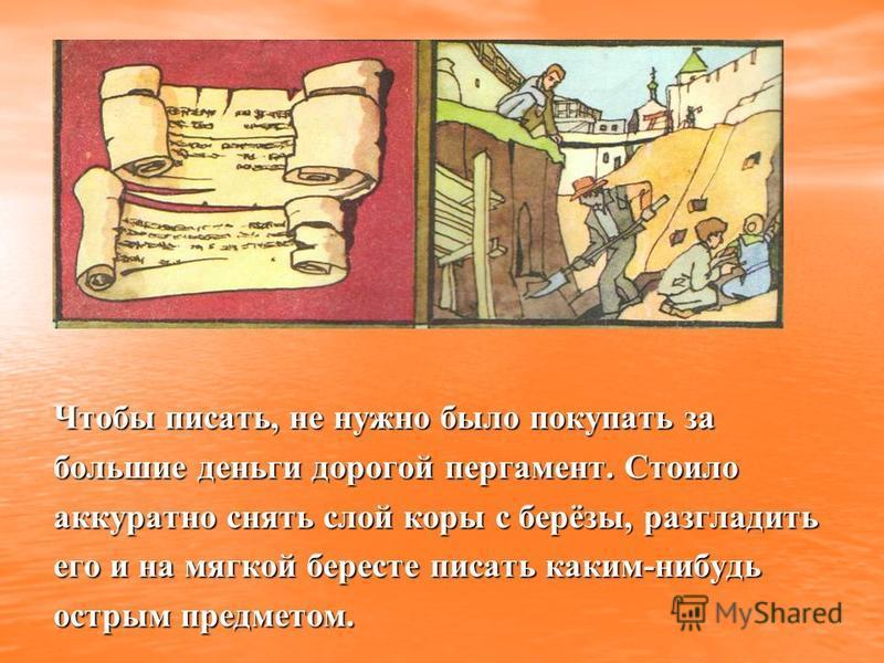 Чтобы писать, не нужно было покупать за большие деньги дорогой пергамент. Стоило аккуратно снять слой коры с берёзы, разгладить его и на мягкой бересте писать каким-нибудь острым предметом.
