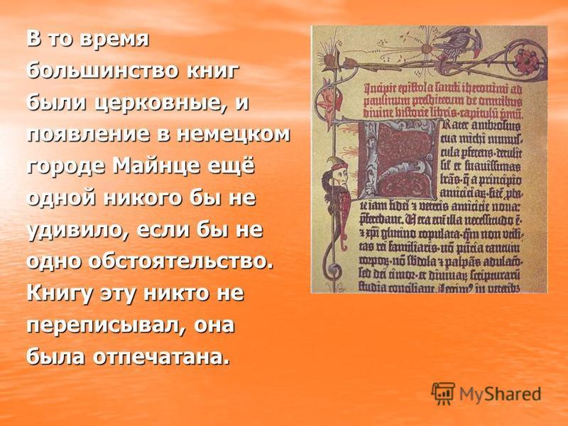 В то время большинство книг были церковные, и появление в немецком городе Майнце ещё одной никого бы не удивило, если бы не одно обстоятельство. Книгу эту никто не переписывал, она была отпечатана.